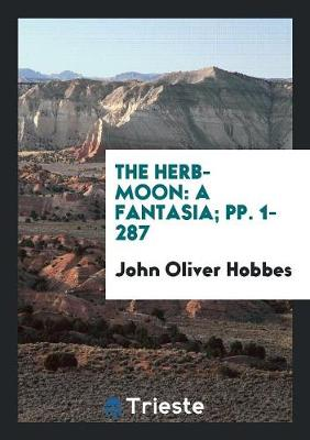 The Herb-Moon: A Fantasia; Pp. 1-287 (Paperback)