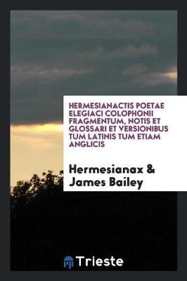 Hermesianactis Poetae Elegiaci Colophonii Fragmentum, Notis Et Glossari Et Versionibus Tum Latinis Tum Etiam Anglicis (Paperback)