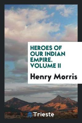 Heroes of Our Indian Empire. Volume II (Paperback)