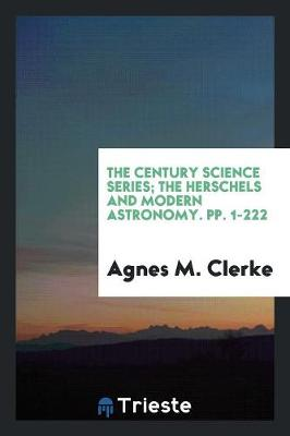 The Century Science Series; The Herschels and Modern Astronomy. Pp. 1-222 (Paperback)