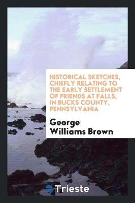 Historical Sketches, Chiefly Relating to the Early Settlement of Friends at Falls, in Bucks County, Pennsylvania (Paperback)