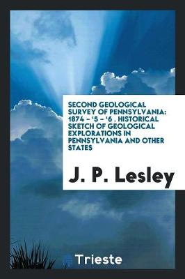 Second Geological Survey of Pennsylvania: 1874 - '5 - '6 . Historical Sketch of Geological Explorations in Pennsylvania and Other States (Paperback)