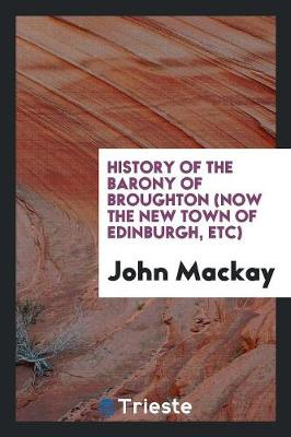 History of the Barony of Broughton (Now the New Town of Edinburgh, Etc) (Paperback)