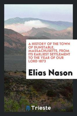 A History of the Town of Dunstable, Massachusetts, from Its Earliest Settlement to the Year of Our Lord 1873 (Paperback)