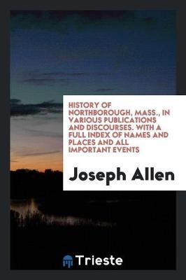 History of Northborough, Mass., in Various Publications and Discourses. with a Full Index of Names and Places and All Important Events (Paperback)