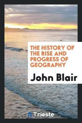 The History of the Rise and Progress of Geography (Paperback)