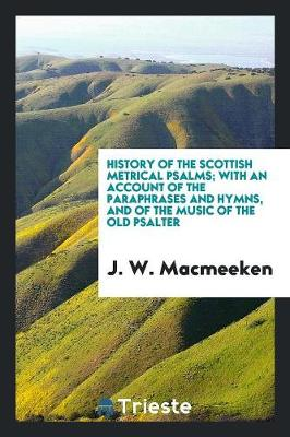 History of the Scottish Metrical Psalms; With an Account of the Paraphrases and Hymns, and of the Music of the Old Psalter (Paperback)