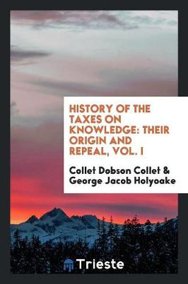 History of the Taxes on Knowledge: Their Origin and Repeal, Vol. I (Paperback)