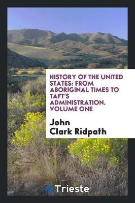 History of the United States: From Aboriginal Times to Taft's Administration. Volume One (Paperback)