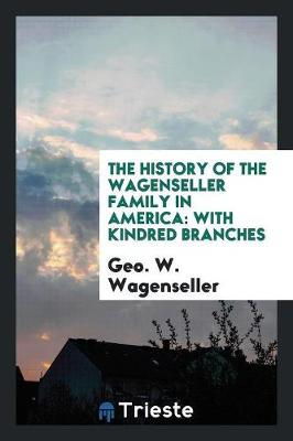 The History of the Wagenseller Family in America: With Kindred Branches (Paperback)