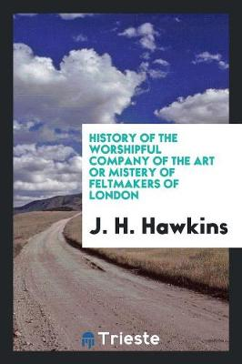 History of the Worshipful Company of the Art or Mistery of Feltmakers of London (Paperback)