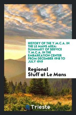 History of the Y.M.C.A. in the Le Mans Area: Summary of Service Y.M.C.A. in the Embarkation Center from December 1918 to July 1919 (Paperback)