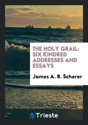 The Holy Grail: Six Kindred Addresses and Essays (Paperback)