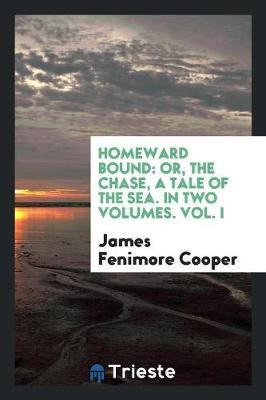 Homeward Bound: Or, the Chase, a Tale of the Sea. in Two Volumes. Vol. I (Paperback)