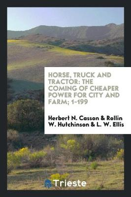 Horse, Truck and Tractor: The Coming of Cheaper Power for City and Farm; 1-199 (Paperback)