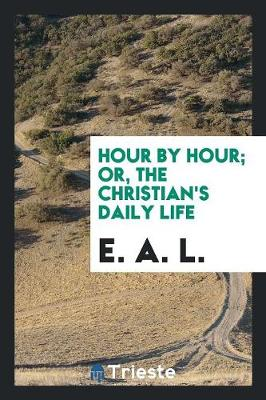 Hour by Hour; Or, the Christian's Daily Life (Paperback)