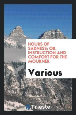 Hours of Sadness: Or, Instruction and Comfort for the Mourner (Paperback)