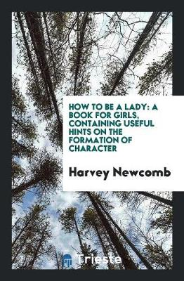 How to Be a Lady: A Book for Girls, Containing Useful Hints on the Formation of Character (Paperback)