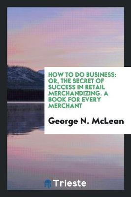 How to Do Business: Or, the Secret of Success in Retail Merchandizing. a Book for Every Merchant (Paperback)