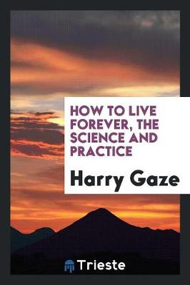 How to Live Forever, the Science and Practice (Paperback)