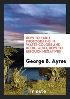 How to Paint Photographs in Water Colors and in Oil. Also, How to Retouch Negatives (Paperback)