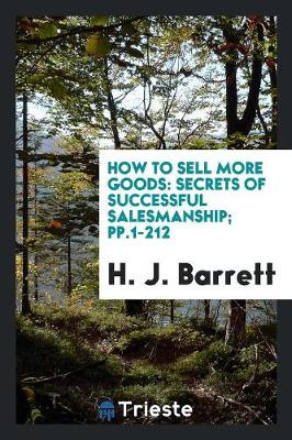 How to Sell More Goods: Secrets of Successful Salesmanship; Pp.1-212 (Paperback)