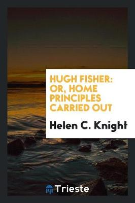 Hugh Fisher: Or, Home Principles Carried Out (Paperback)