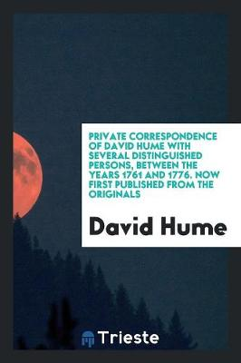Private Correspondence of David Hume with Several Distinguished Persons, Between the Years 1761 and 1776. Now First Published from the Originals (Paperback)
