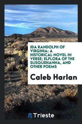 Ida Randolph of Virginia: A Historical Novel in Verse; Elflora of the Susquehanna, and Other Poems (Paperback)