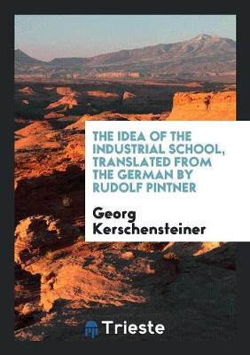 The Idea of the Industrial School, Translated from the German by Rudolf Pintner (Paperback)