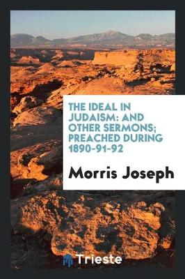 The Ideal in Judaism: And Other Sermons; Preached During 1890-91-92 (Paperback)
