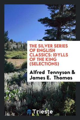 The Silver Series of English Classics: Idylls of the King (Selections) (Paperback)