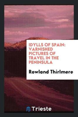 Idylls of Spain: Varnished Pictures of Travel in the Peninsula (Paperback)