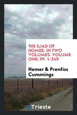 The Iliad of Homer. in Two Volumes. Volume One; Pp. 1-249 (Paperback)