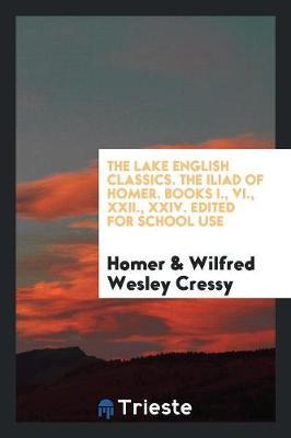 The Lake English Classics. the Iliad of Homer. Books I., VI., XXII., XXIV. Edited for School Use (Paperback)