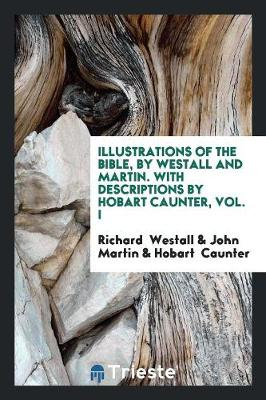 Illustrations of the Bible, by Westall and Martin. with Descriptions by Hobart Caunter, Vol. I (Paperback)