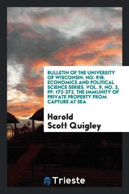 Bulletin of the University of Wisconsin. No. 918. Economics and Political Science Series. Vol. 9, No. 2, Pp. 173-372. the Immunity of Private Property from Capture at Sea (Paperback)