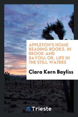 Appleton's Home Reading Books. in Brook and Bayou; Or, Life in the Still Waters (Paperback)