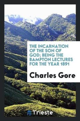 The Incarnation of the Son of God; Being the Bampton Lectures for the Year 1891 (Paperback)