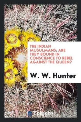 The Indian Musulmans: Are They Bound in Conscience to Rebel Against the Queen? (Paperback)