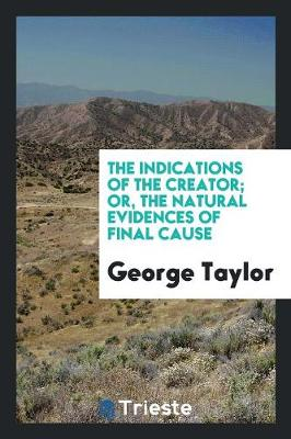The Indications of the Creator; Or, the Natural Evidences of Final Cause (Paperback)