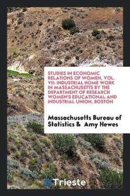 Studies in Economic Relations of Women, Vol. VII: Industrial Home Work in Massachusetts by the Department of Research Women's Educational and Industrial Union, Boston (Paperback)