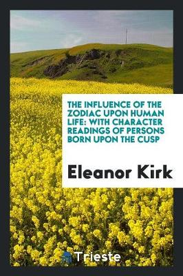 The Influence of the Zodiac Upon Human Life: With Character Readings of Persons Born Upon the Cusp (Paperback)