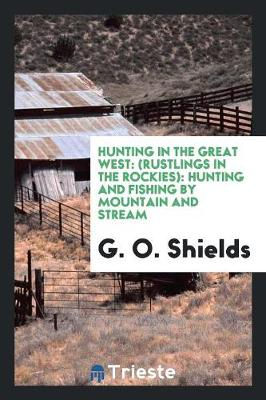 Hunting in the Great West: (rustlings in the Rockies): Hunting and Fishing by Mountain and Stream (Paperback)