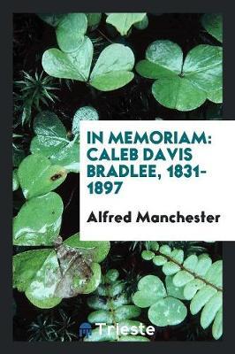 In Memoriam: Caleb Davis Bradlee, 1831-1897 (Paperback)