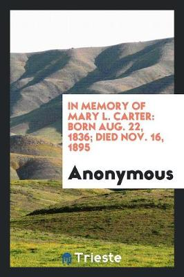 In Memory of Mary L. Carter: Born Aug. 22, 1836; Died Nov. 16, 1895 (Paperback)