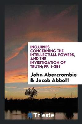 Inquiries Concerning the Intellectual Powers, and the Investigation of Truth; Pp. 1-281 (Paperback)