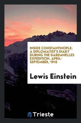 Inside Constantinople; A Diplomatist's Diary During the Dardanelles Expedition, April-September, 1915 (Paperback)