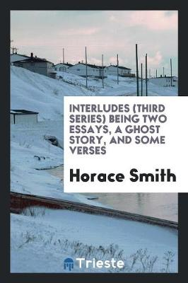 Interludes (Third Series) Being Two Essays, a Ghost Story, and Some Verses (Paperback)