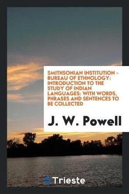 Smithsonian Institution - Bureau of Ethnology: Introduction to the Study of Indian Languages: With Words, Phrases and Sentences to Be Collected (Paperback)